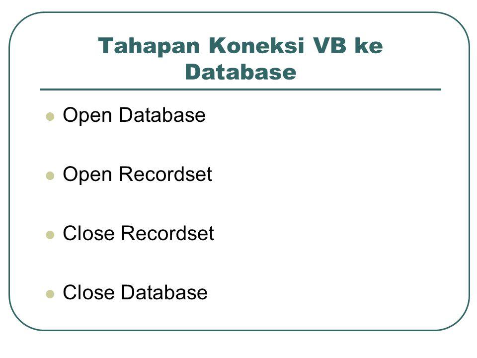 Tahapan Koneksi VB ke Database Open Database Open Recordset Close Recordset Close Database