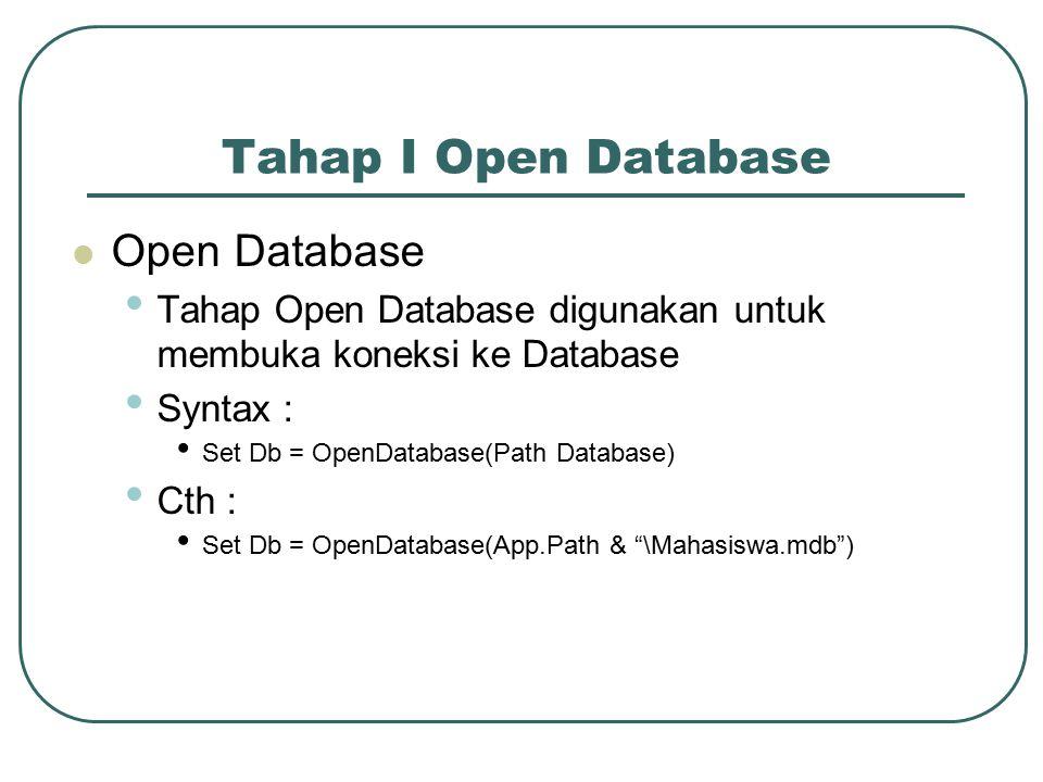 Tahap I Open Database Open Database Tahap Open Database digunakan untuk membuka koneksi ke Database Syntax : Set Db = OpenDatabase(Path Database) Cth : Set Db = OpenDatabase(App.Path & \Mahasiswa.mdb )