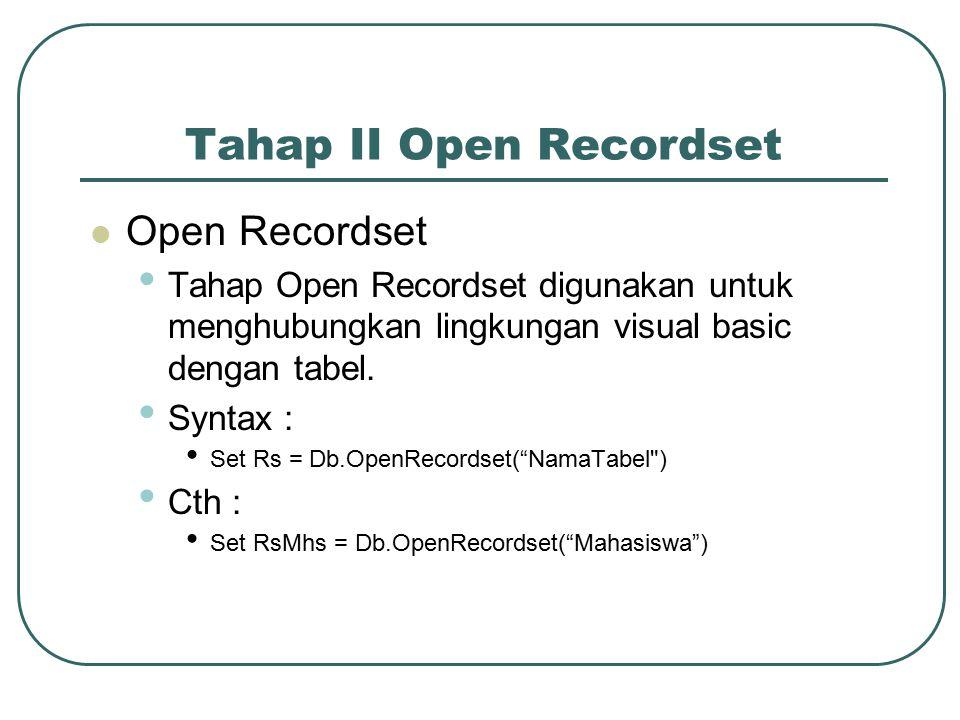 Tahap II Open Recordset Open Recordset Tahap Open Recordset digunakan untuk menghubungkan lingkungan visual basic dengan tabel.