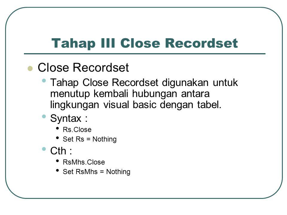 Tahap III Close Recordset Close Recordset Tahap Close Recordset digunakan untuk menutup kembali hubungan antara lingkungan visual basic dengan tabel.