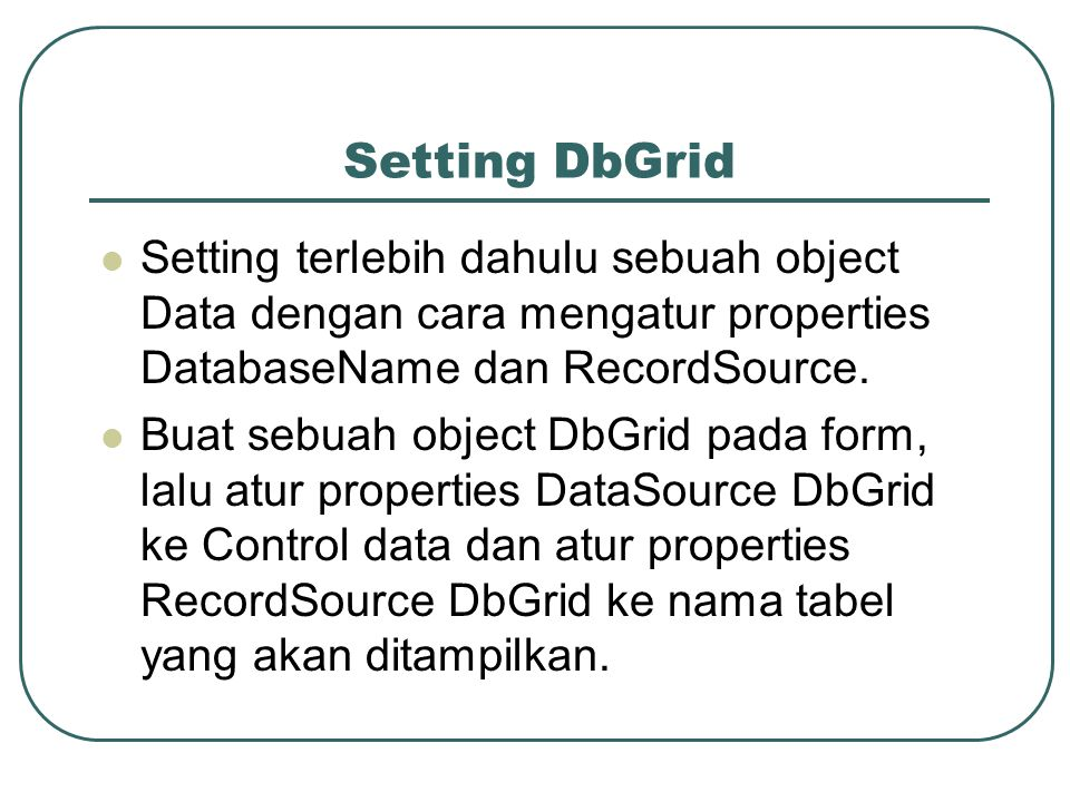 Setting DbGrid Setting terlebih dahulu sebuah object Data dengan cara mengatur properties DatabaseName dan RecordSource.