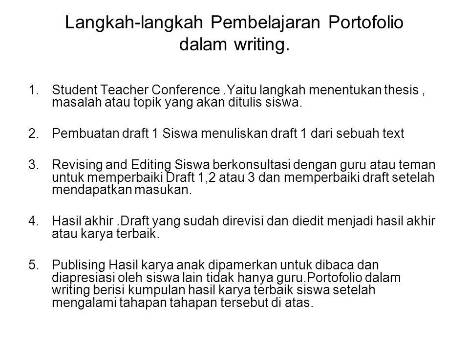Langkah-langkah Pembelajaran Portofolio dalam writing. 1.Student Teacher Conference.Yaitu langkah menentukan thesis, masalah atau topik yang akan ditu