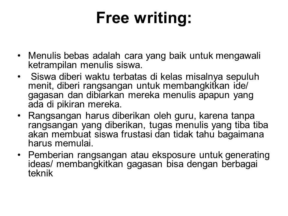 Free writing: Menulis bebas adalah cara yang baik untuk mengawali ketrampilan menulis siswa. Siswa diberi waktu terbatas di kelas misalnya sepuluh men