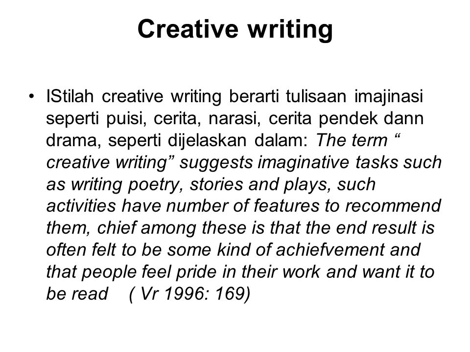Creative writing IStilah creative writing berarti tulisaan imajinasi seperti puisi, cerita, narasi, cerita pendek dann drama, seperti dijelaskan dalam: The term creative writing suggests imaginative tasks such as writing poetry, stories and plays, such activities have number of features to recommend them, chief among these is that the end result is often felt to be some kind of achiefvement and that people feel pride in their work and want it to be read ( Vr 1996: 169)