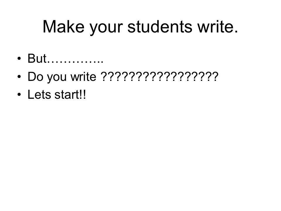 Make your students write. But………….. Do you write ????????????????? Lets start!!