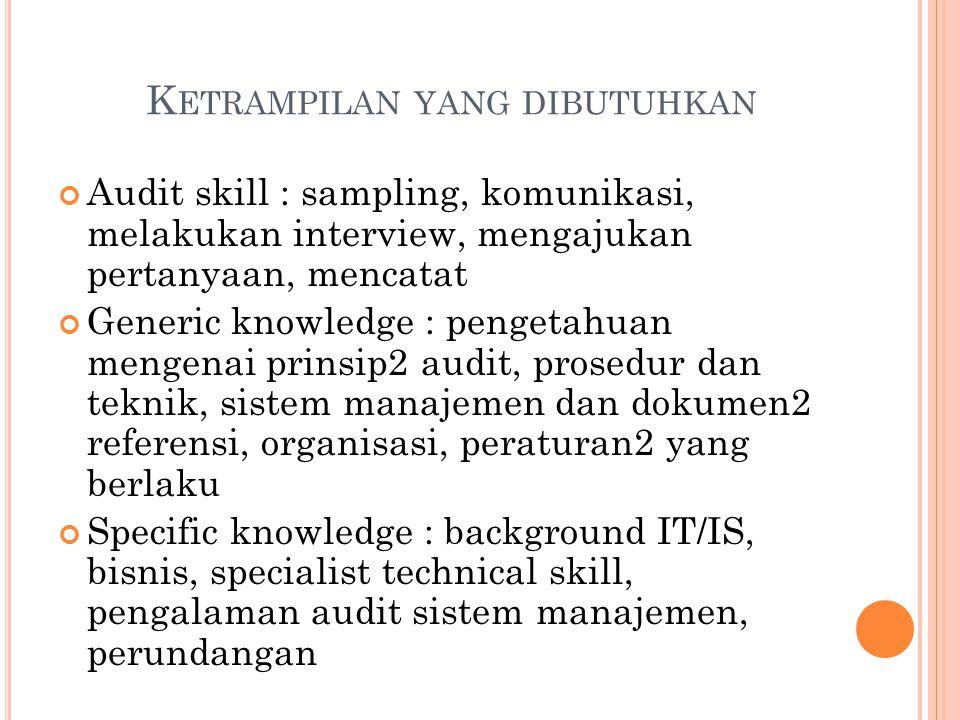 K ETRAMPILAN YANG DIBUTUHKAN Audit skill : sampling, komunikasi, melakukan interview, mengajukan pertanyaan, mencatat Generic knowledge : pengetahuan
