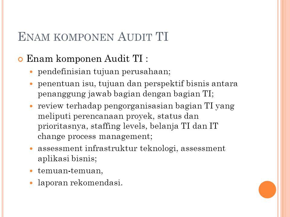 E NAM KOMPONEN A UDIT TI Enam komponen Audit TI : pendefinisian tujuan perusahaan; penentuan isu, tujuan dan perspektif bisnis antara penanggung jawab
