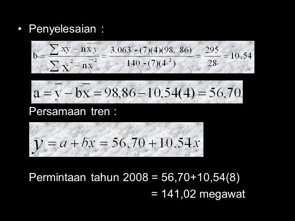 Penyelesaian : Persamaan tren : Permintaan tahun 2008 = 56,70+10,54(8) = 141,02 megawat