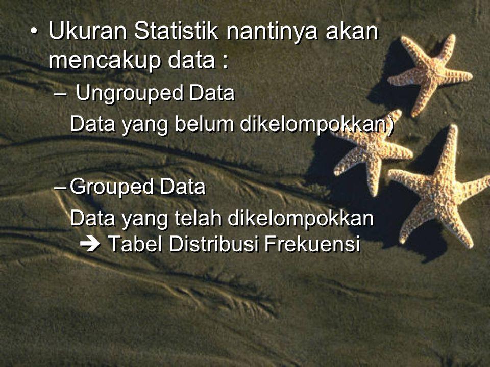 Ukuran Statistik nantinya akan mencakup data : – Ungrouped Data Data yang belum dikelompokkan) –Grouped Data Data yang telah dikelompokkan  Tabel Distribusi Frekuensi Ukuran Statistik nantinya akan mencakup data : – Ungrouped Data Data yang belum dikelompokkan) –Grouped Data Data yang telah dikelompokkan  Tabel Distribusi Frekuensi
