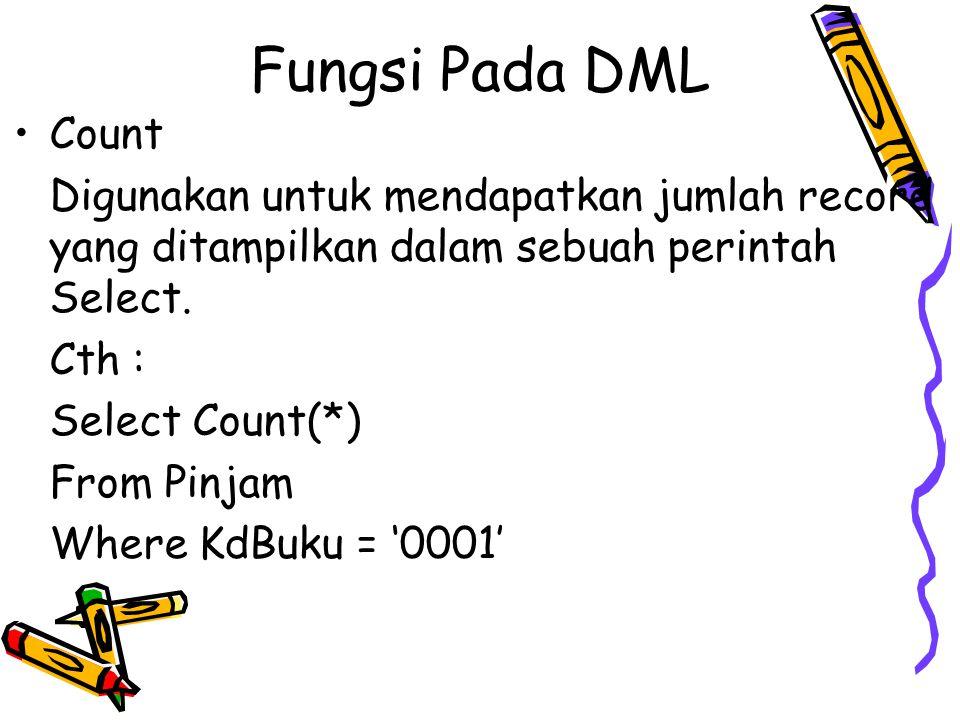 Fungsi Pada DML Count Digunakan untuk mendapatkan jumlah record yang ditampilkan dalam sebuah perintah Select. Cth : Select Count(*) From Pinjam Where