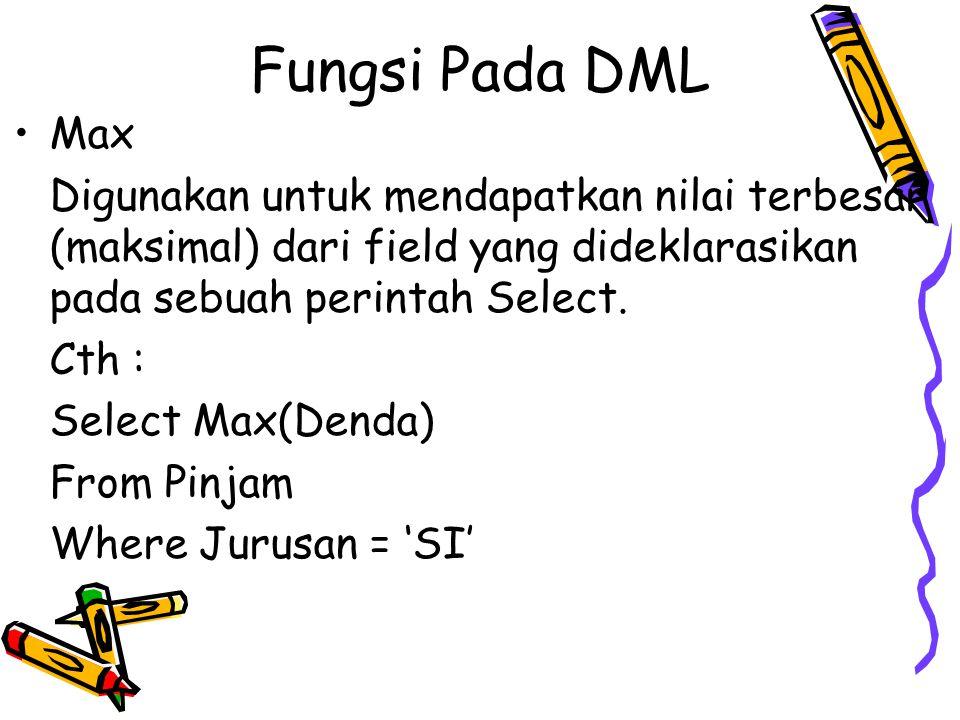 Fungsi Pada DML Max Digunakan untuk mendapatkan nilai terbesar (maksimal) dari field yang dideklarasikan pada sebuah perintah Select. Cth : Select Max