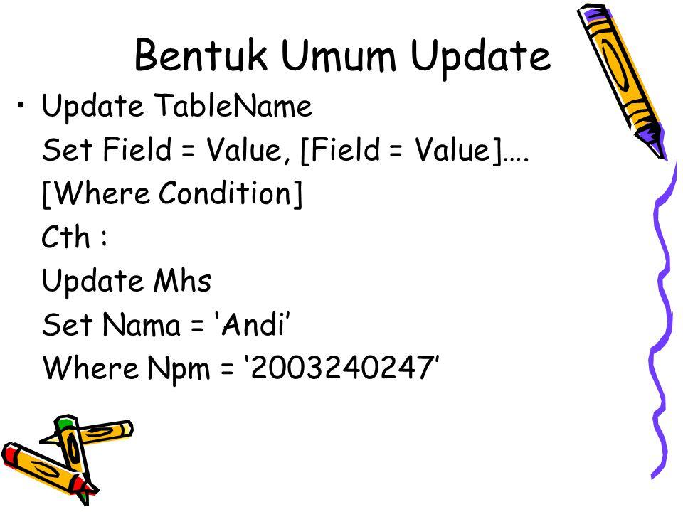 Bentuk Umum Update Update TableName Set Field = Value, [Field = Value]…. [Where Condition] Cth : Update Mhs Set Nama = 'Andi' Where Npm = '2003240247'