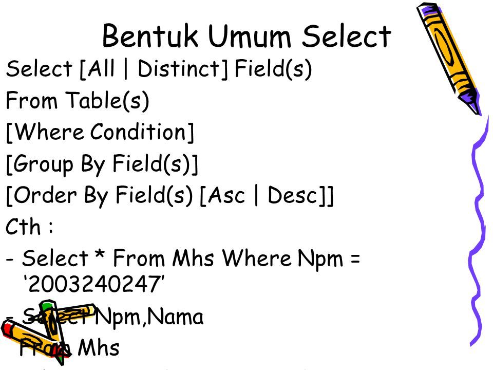 Bentuk Umum Select Select [All | Distinct] Field(s) From Table(s) [Where Condition] [Group By Field(s)] [Order By Field(s) [Asc | Desc]] Cth : - Select * From Mhs Where Npm = '2003240247' - Select Npm,Nama From Mhs Where Npm = '2003240247'