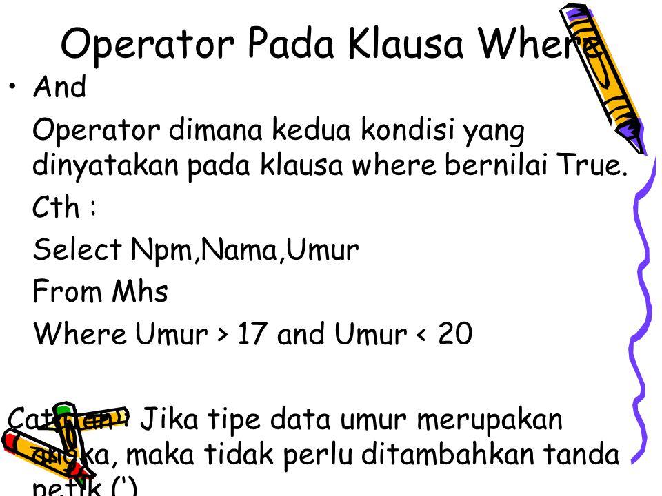 Operator Pada Klausa Where And Operator dimana kedua kondisi yang dinyatakan pada klausa where bernilai True. Cth : Select Npm,Nama,Umur From Mhs Wher