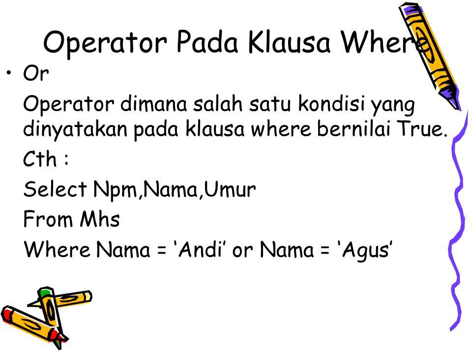 Operator Pada Klausa Where Or Operator dimana salah satu kondisi yang dinyatakan pada klausa where bernilai True. Cth : Select Npm,Nama,Umur From Mhs