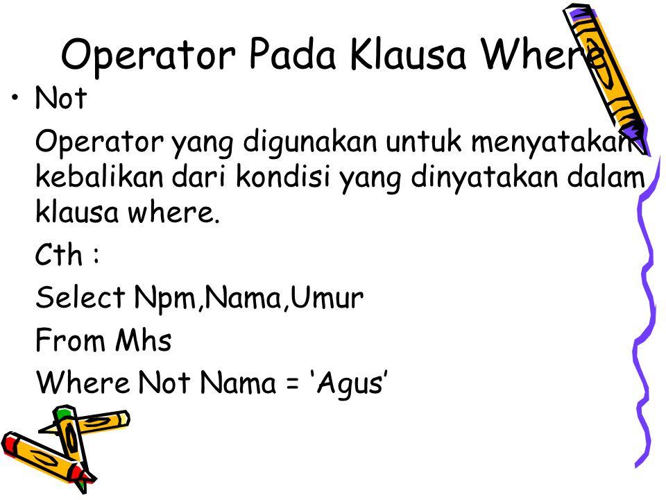 Operator Pada Klausa Where Not Operator yang digunakan untuk menyatakan kebalikan dari kondisi yang dinyatakan dalam klausa where. Cth : Select Npm,Na