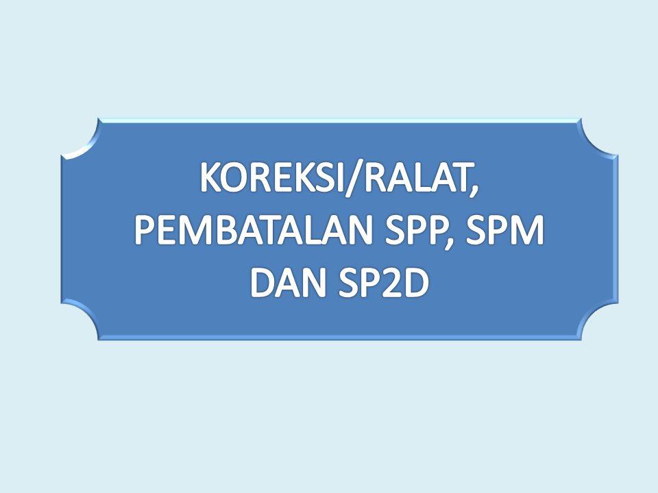 Koreksi/ralat SPP, SPM, dan SP2D hanya dapat dilakukan sepanjang tidak mengakibatkan: a.Perubahan jumlah uang pada SPP, SPM dan SP2D; b.Sisa pagu anggaran pada DIPA/POK menjadi minus; atau c.perubahan kode Bagian Anggaran, eselon I, dan Satker.