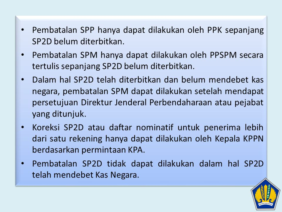 Pembatalan SPP hanya dapat dilakukan oleh PPK sepanjang SP2D belum diterbitkan. Pembatalan SPM hanya dapat dilakukan oleh PPSPM secara tertulis sepanj
