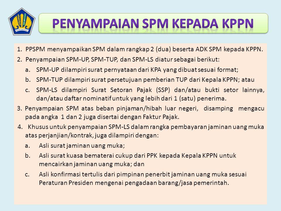 1. PPSPM menyampaikan SPM dalam rangkap 2 (dua) beserta ADK SPM kepada KPPN. 2. Penyampaian SPM-UP, SPM-TUP, dan SPM-LS diatur sebagai berikut: a.SPM-