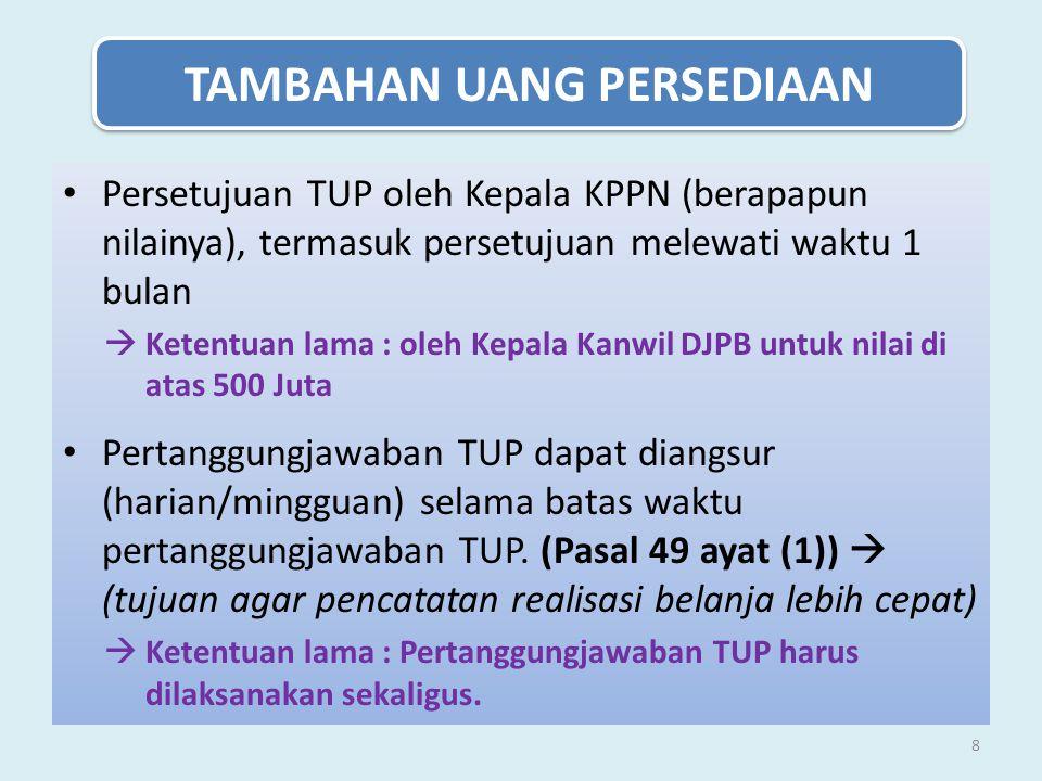 8 TAMBAHAN UANG PERSEDIAAN Persetujuan TUP oleh Kepala KPPN (berapapun nilainya), termasuk persetujuan melewati waktu 1 bulan  Ketentuan lama : oleh