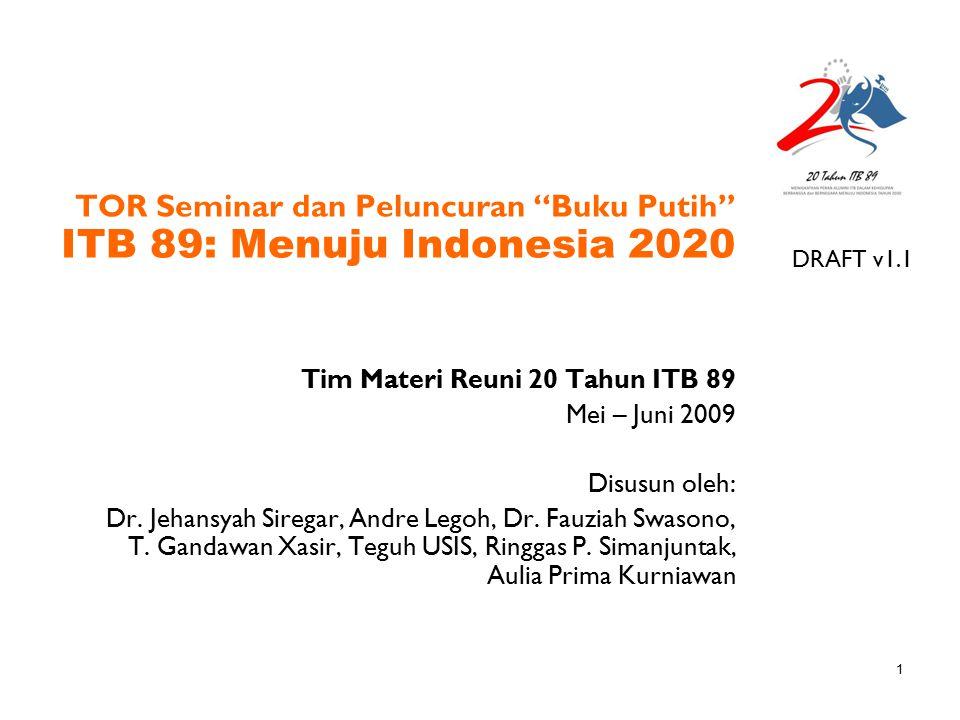 """1 TOR Seminar dan Peluncuran """"Buku Putih"""" ITB 89: Menuju Indonesia 2020 Tim Materi Reuni 20 Tahun ITB 89 Mei – Juni 2009 Disusun oleh: Dr. Jehansyah S"""