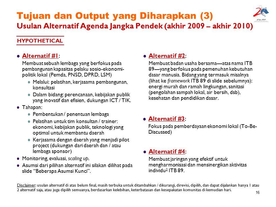 16 Tujuan dan Output yang Diharapkan (3) Usulan Alternatif Agenda Jangka Pendek (akhir 2009 – akhir 2010) Alternatif #1: Membuat sebuah lembaga yang b