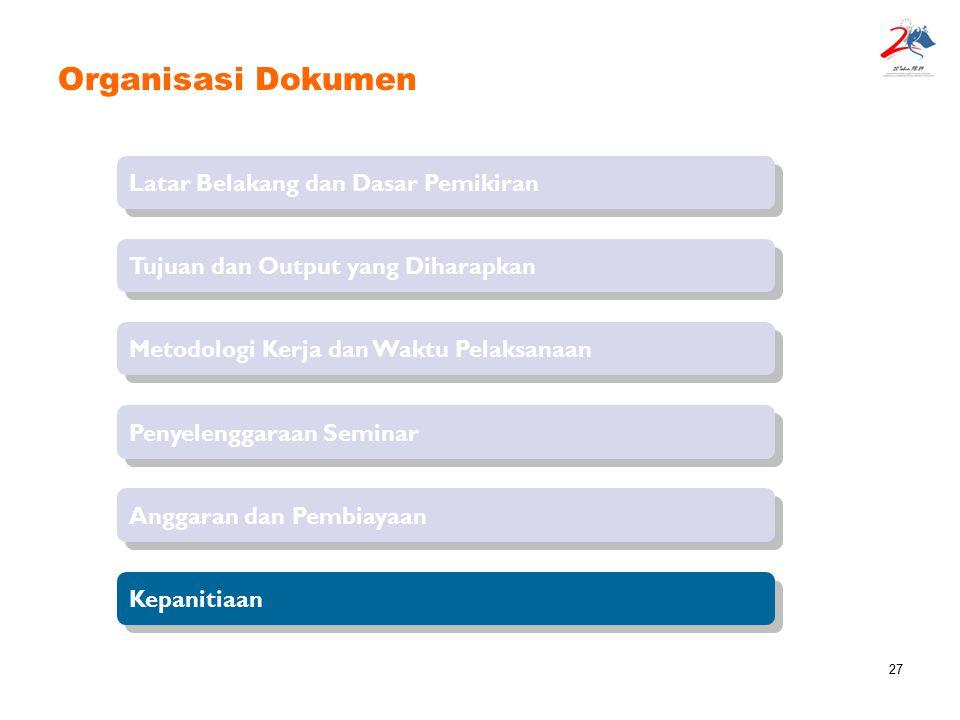 27 Organisasi Dokumen Latar Belakang dan Dasar Pemikiran Tujuan dan Output yang Diharapkan Penyelenggaraan Seminar Metodologi Kerja dan Waktu Pelaksan