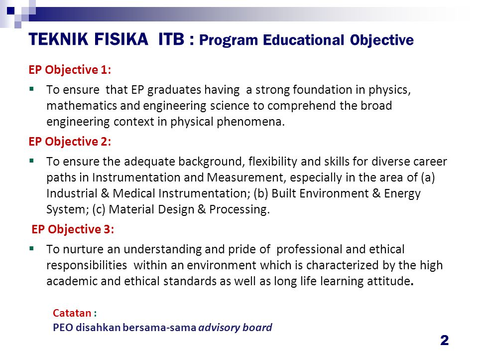 2 TEKNIK FISIKA ITB : Program Educational Objective EP Objective 1:  To ensure that EP graduates having a strong foundation in physics, mathematics a