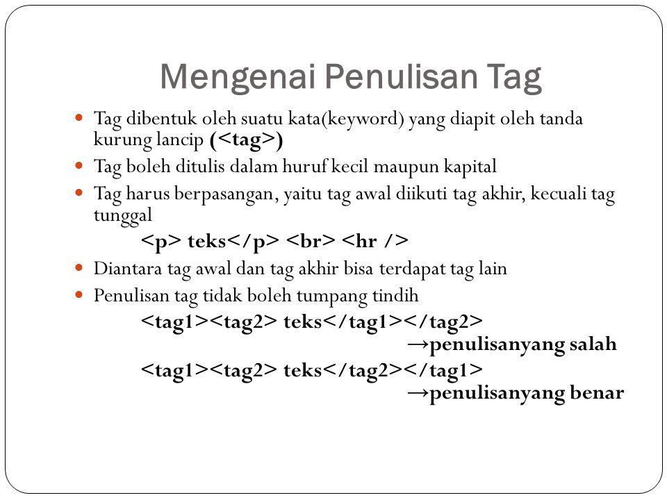 Mengenai Penulisan Tag Tag dibentuk oleh suatu kata(keyword) yang diapit oleh tanda kurung lancip ( ) Tag boleh ditulis dalam huruf kecil maupun kapit