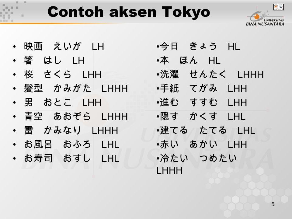 5 Contoh aksen Tokyo 映画 えいが LH 箸 はし LH 桜 さくら LHH 髪型 かみがた LHHH 男 おとこ LHH 青空 あおぞら LHHH 雷 かみなり LHHH お風呂 おふろ LHL お寿司 おすし LHL 今日 きょう HL 本 ほん HL 洗濯 せんたく LHH