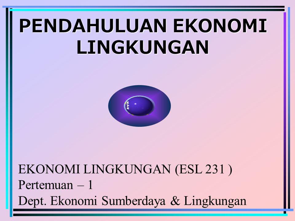 PENDAHULUAN EKONOMI LINGKUNGAN EKONOMI LINGKUNGAN (ESL 231 ) Pertemuan – 1 Dept. Ekonomi Sumberdaya & Lingkungan