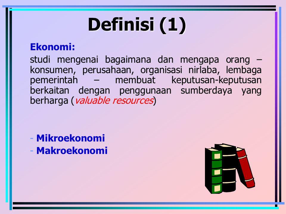 Definisi (1) Ekonomi: studi mengenai bagaimana dan mengapa orang – konsumen, perusahaan, organisasi nirlaba, lembaga pemerintah – membuat keputusan-ke