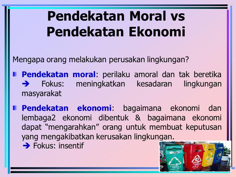 Pendekatan Moral vs Pendekatan Ekonomi Mengapa orang melakukan perusakan lingkungan? Pendekatan moral: perilaku amoral dan tak beretika  Fokus: menin