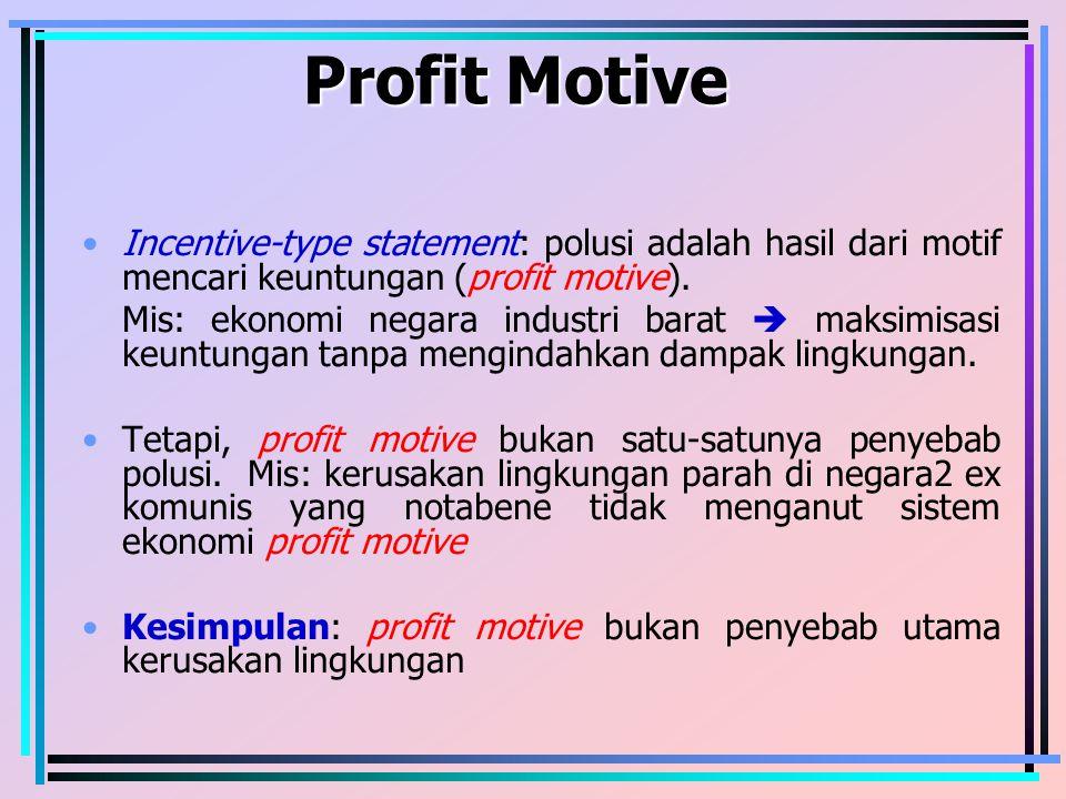 Profit Motive Incentive-type statement: polusi adalah hasil dari motif mencari keuntungan (profit motive). Mis: ekonomi negara industri barat  maksim