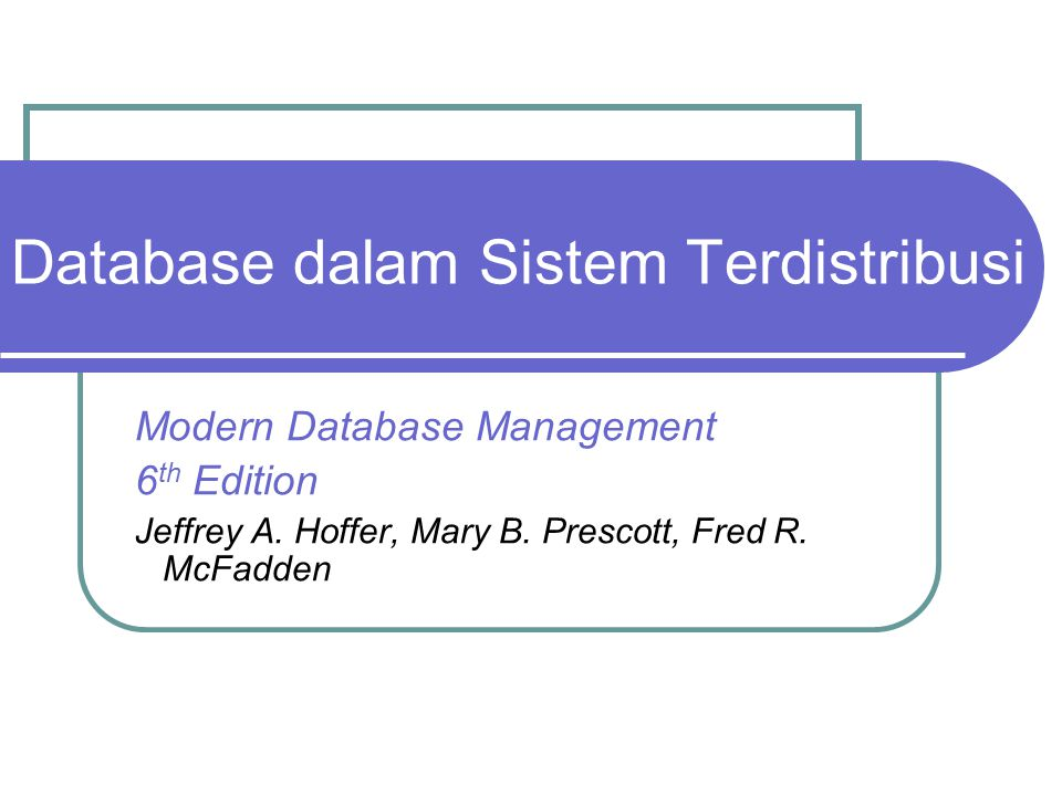 Database dalam Sistem Terdistribusi Modern Database Management 6 th Edition Jeffrey A. Hoffer, Mary B. Prescott, Fred R. McFadden