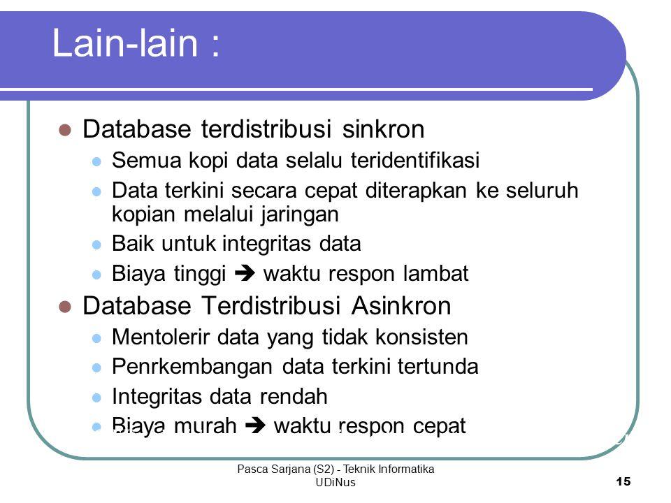 Pasca Sarjana (S2) - Teknik Informatika UDiNus 15 Lain-lain : Database terdistribusi sinkron Semua kopi data selalu teridentifikasi Data terkini secara cepat diterapkan ke seluruh kopian melalui jaringan Baik untuk integritas data Biaya tinggi  waktu respon lambat Database Terdistribusi Asinkron Mentolerir data yang tidak konsisten Penrkembangan data terkini tertunda Integritas data rendah Biaya murah  waktu respon cepat NOTE: all this assumes replicated data (to be discussed later)