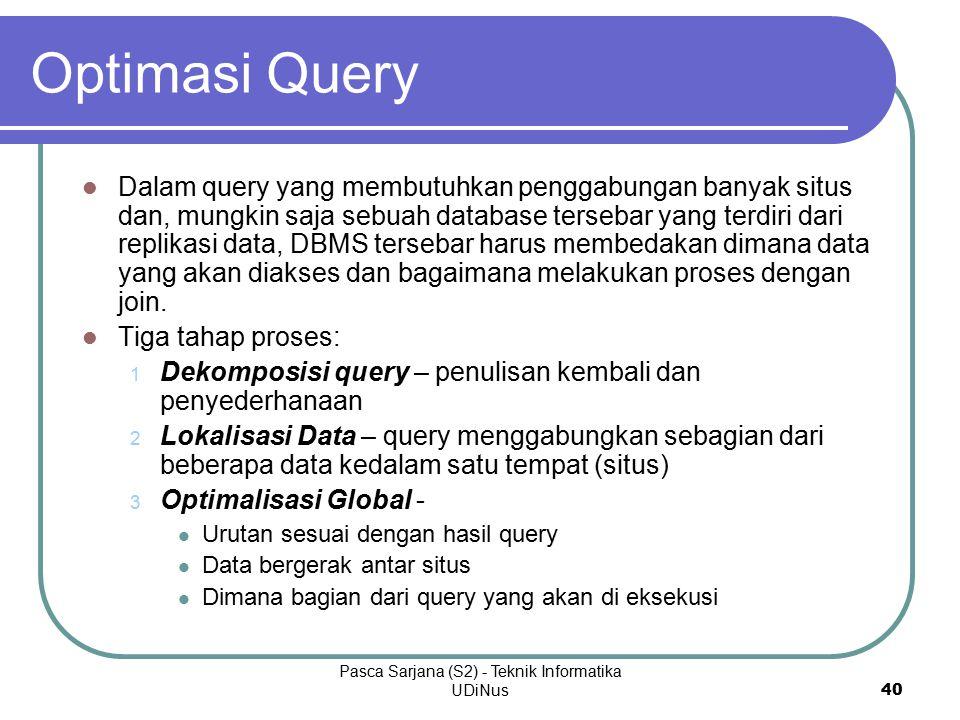 Pasca Sarjana (S2) - Teknik Informatika UDiNus 40 Optimasi Query Dalam query yang membutuhkan penggabungan banyak situs dan, mungkin saja sebuah database tersebar yang terdiri dari replikasi data, DBMS tersebar harus membedakan dimana data yang akan diakses dan bagaimana melakukan proses dengan join.