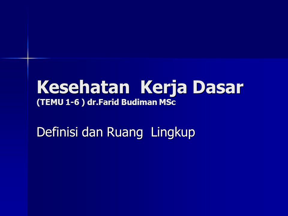 Definisi dan Ruang Lingkup Kesehatan Kerja Dasar (TEMU 1-6 ) dr.Farid Budiman MSc
