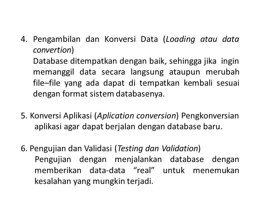 4.Pengambilan dan Konversi Data (Loading atau data convertion) Database ditempatkan dengan baik, sehingga jika ingin memanggil data secara langsung ataupun merubah file–file yang ada dapat di tempatkan kembali sesuai dengan format sistem databasenya.