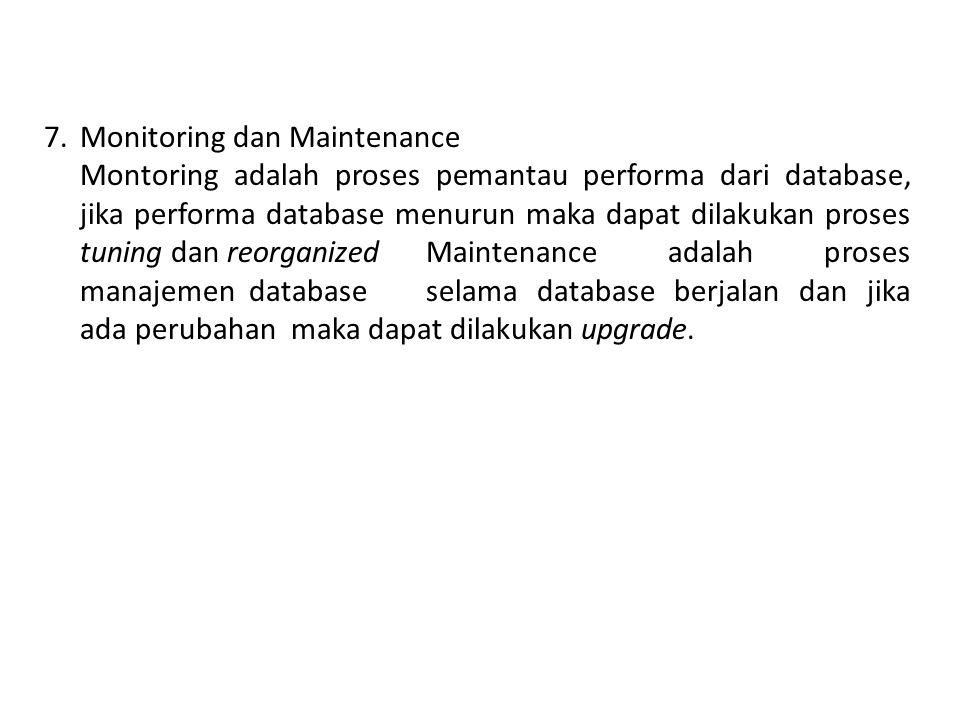 7.Monitoring dan Maintenance Montoring adalah proses pemantau performa dari database, jika performa database menurun maka dapat dilakukan proses tunin