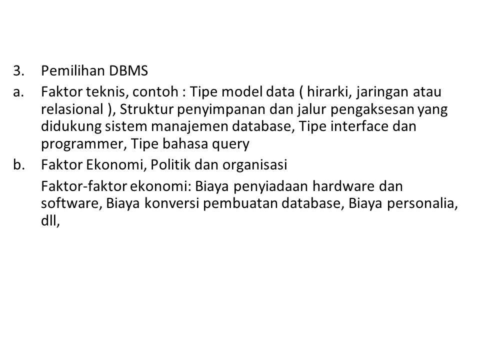 3.Pemilihan DBMS a.Faktor teknis, contoh : Tipe model data ( hirarki, jaringan atau relasional ), Struktur penyimpanan dan jalur pengaksesan yang didukung sistem manajemen database, Tipe interface dan programmer, Tipe bahasa query b.Faktor Ekonomi, Politik dan organisasi Faktor-faktor ekonomi: Biaya penyiadaan hardware dan software, Biaya konversi pembuatan database, Biaya personalia, dll,