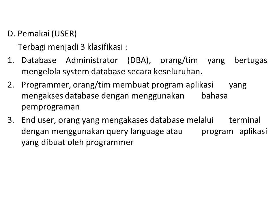 D. Pemakai (USER) Terbagi menjadi 3 klasifikasi : 1.Database Administrator (DBA), orang/tim yang bertugas mengelola system database secara keseluruhan