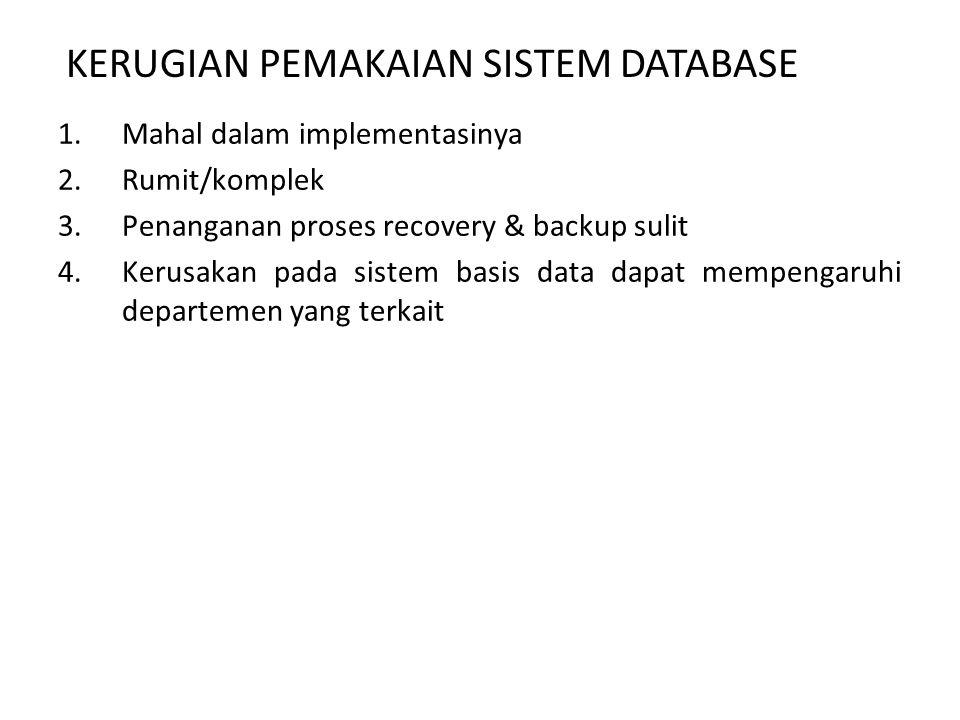 1.Mahal dalam implementasinya 2.Rumit/komplek 3.Penanganan proses recovery & backup sulit 4.Kerusakan pada sistem basis data dapat mempengaruhi departemen yang terkait KERUGIAN PEMAKAIAN SISTEM DATABASE