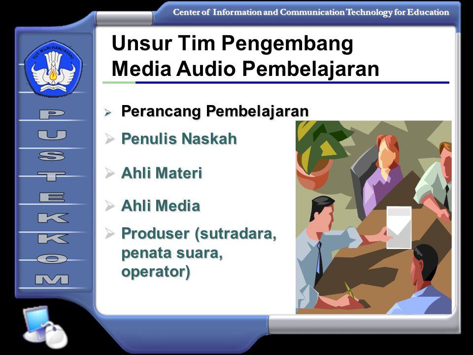 Center of Information and Communication Technology for Education Unsur Tim Pengembang Media Audio Pembelajaran  Perancang Pembelajaran  Penulis Naskah  Ahli Materi  Ahli Media  Produser (sutradara, penata suara, operator)