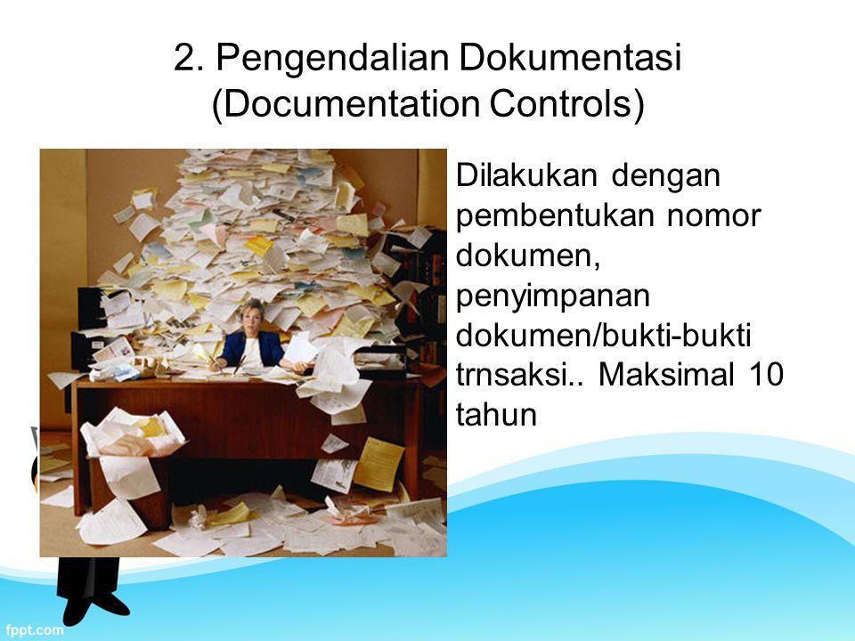 2. Pengendalian Dokumentasi (Documentation Controls) Dilakukan dengan pembentukan nomor dokumen, penyimpanan dokumen/bukti-bukti trnsaksi.. Maksimal 1