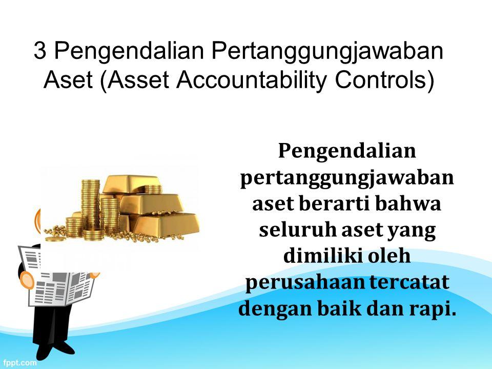 3 Pengendalian Pertanggungjawaban Aset (Asset Accountability Controls) Pengendalian pertanggungjawaban aset berarti bahwa seluruh aset yang dimiliki oleh perusahaan tercatat dengan baik dan rapi.