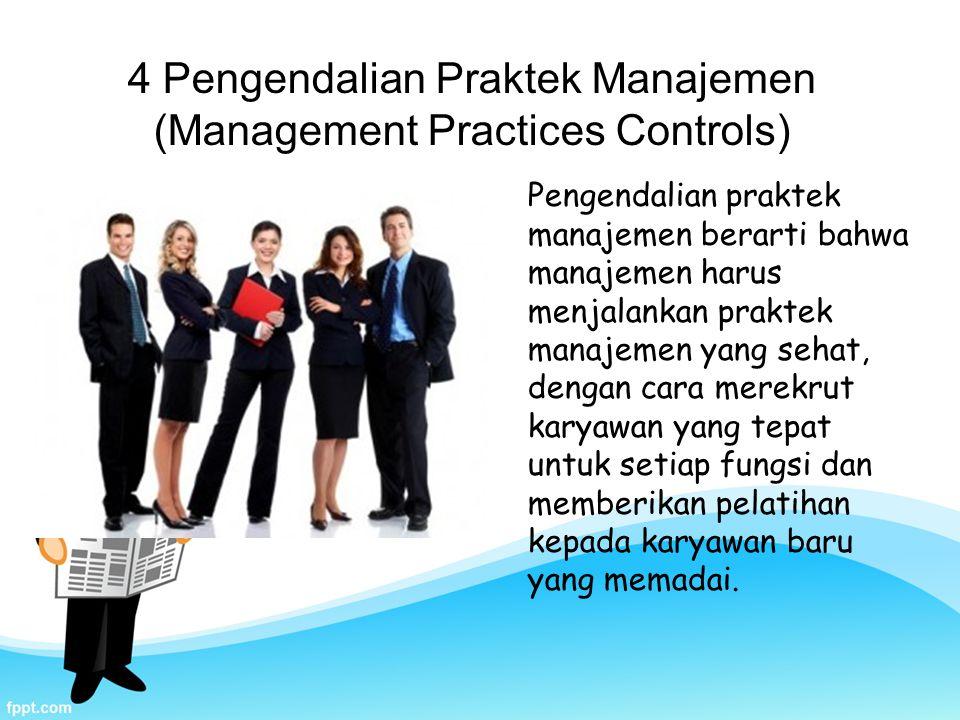 4 Pengendalian Praktek Manajemen (Management Practices Controls) Pengendalian praktek manajemen berarti bahwa manajemen harus menjalankan praktek manajemen yang sehat, dengan cara merekrut karyawan yang tepat untuk setiap fungsi dan memberikan pelatihan kepada karyawan baru yang memadai.