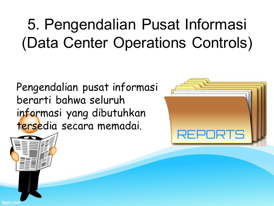 5. Pengendalian Pusat Informasi (Data Center Operations Controls) Pengendalian pusat informasi berarti bahwa seluruh informasi yang dibutuhkan tersedi
