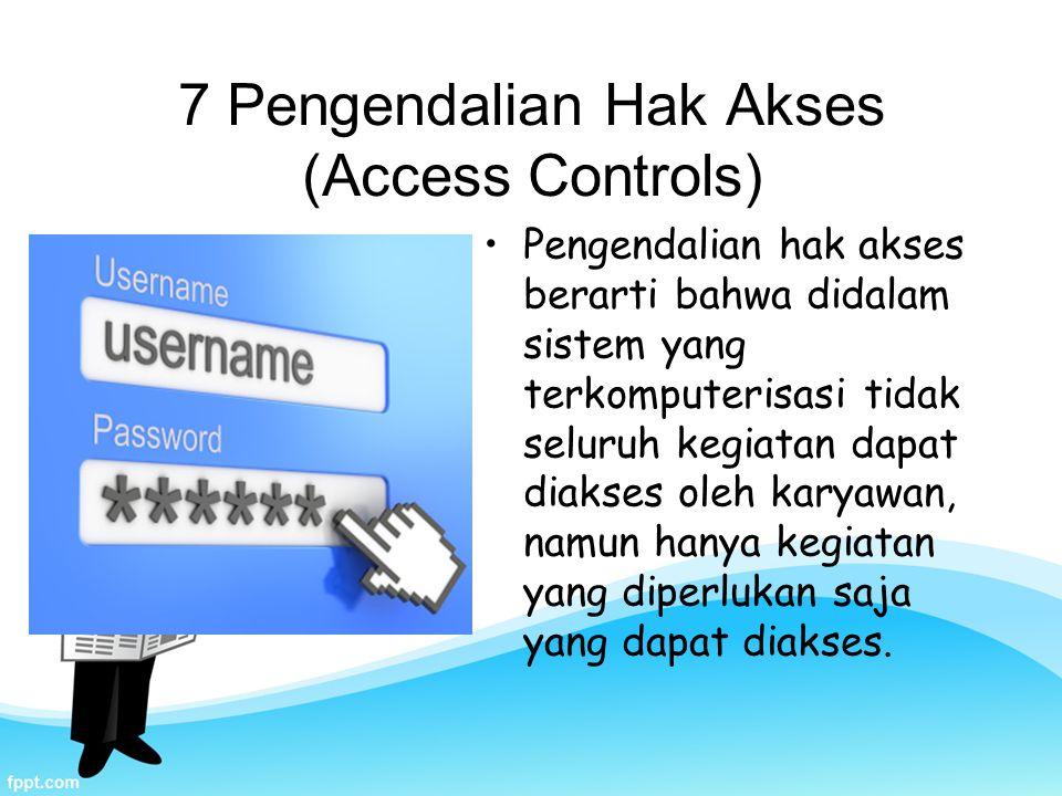7 Pengendalian Hak Akses (Access Controls) Pengendalian hak akses berarti bahwa didalam sistem yang terkomputerisasi tidak seluruh kegiatan dapat diakses oleh karyawan, namun hanya kegiatan yang diperlukan saja yang dapat diakses.