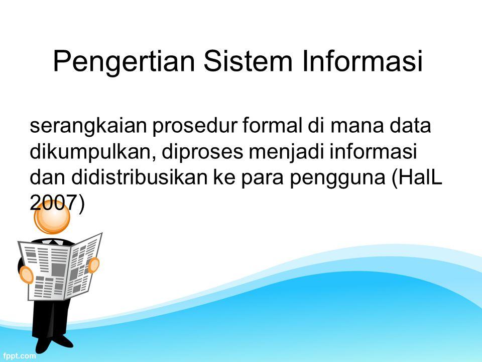 Pengertian Sistem Informasi serangkaian prosedur formal di mana data dikumpulkan, diproses menjadi informasi dan didistribusikan ke para pengguna (HalL 2007)